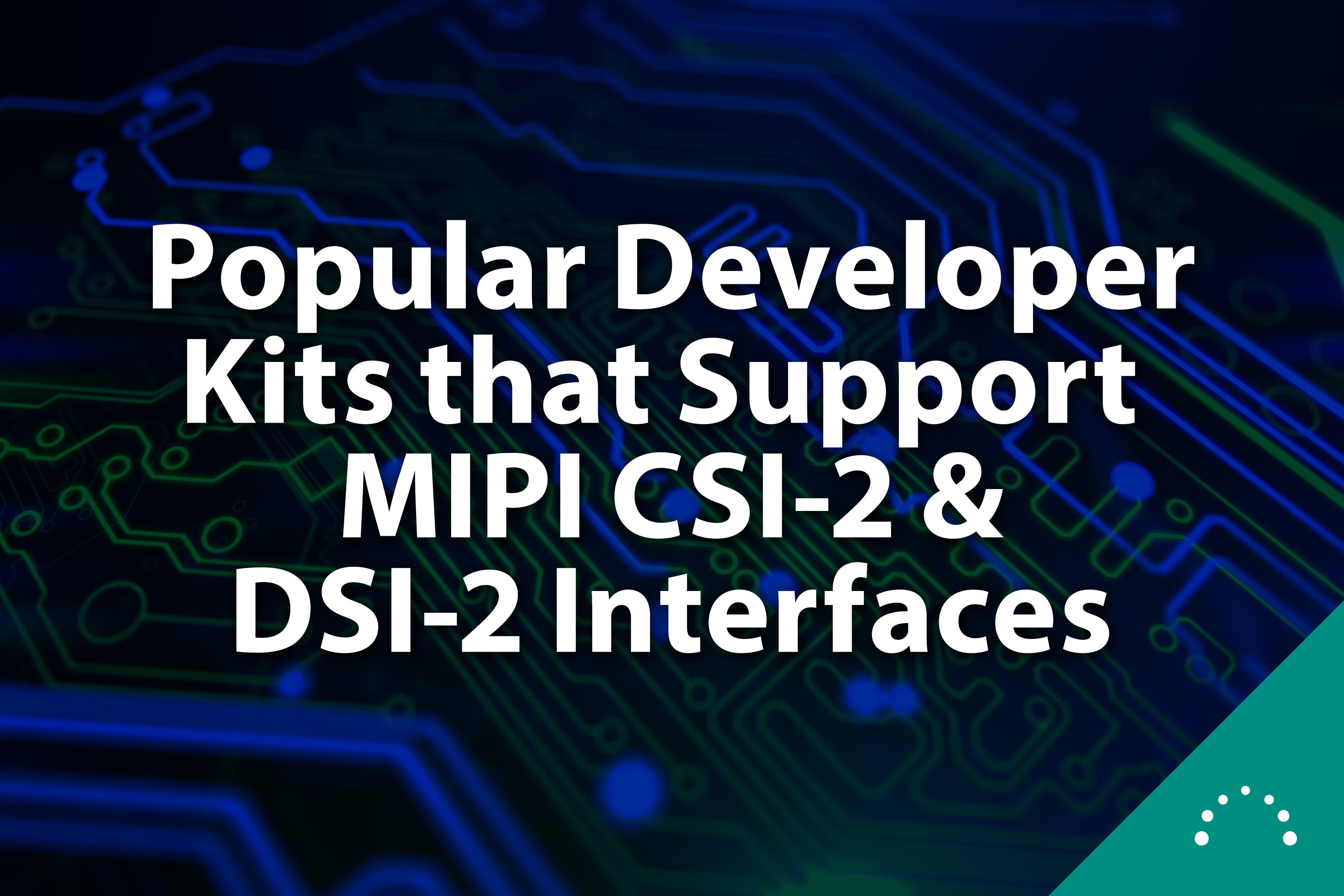 Popular developer kits that support CSI-2 and DSI-2 interfaces